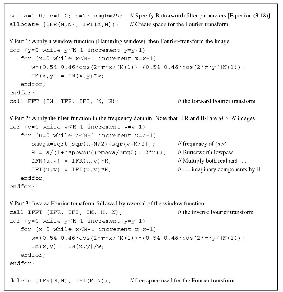 Algorithm 3.2 Fourier-based filtering using the example of a Butterworth lowpass filter. This algorithm relies on external functions to perform the Fourier transform. FFT transforms image IM and generates the real part IFR and the imaginary part IFI of the Fourier transform. The inverse transform function IFFT takes IFR and IFI and returns IM. This algorithm demonstrates how a window function is applied in the spatial domain and how a filter function is applied in the frequency domain.